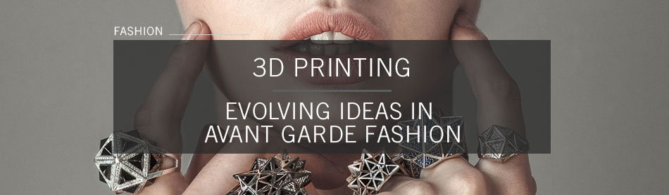 3D Printing: Evolving Ideas In Jewelry Design, Avant Garde Fashion and the Luxury Industry