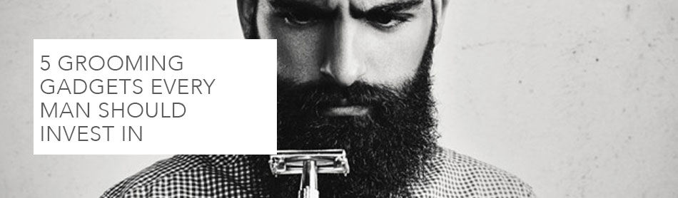 5 Grooming Gadgets Every Man Should Invest In