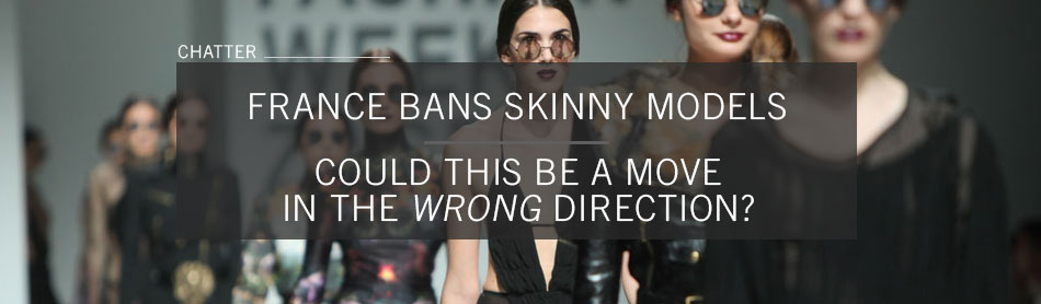 France Bans Skinny Models: Could This Be a Move in the Wrong Direction?