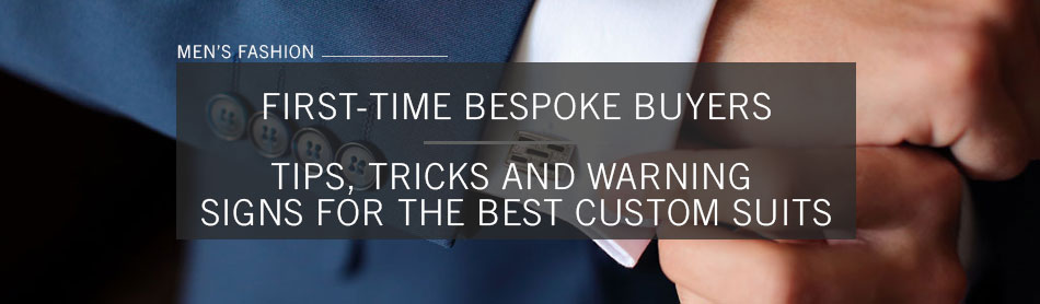 First-Time Bespoke Buyers: Tips, Tricks and Warning Signs For the Best Custom Suits