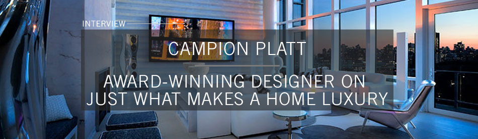 Award-Winning Designer Campion Platt Discusses Just What Makes a Home Luxury