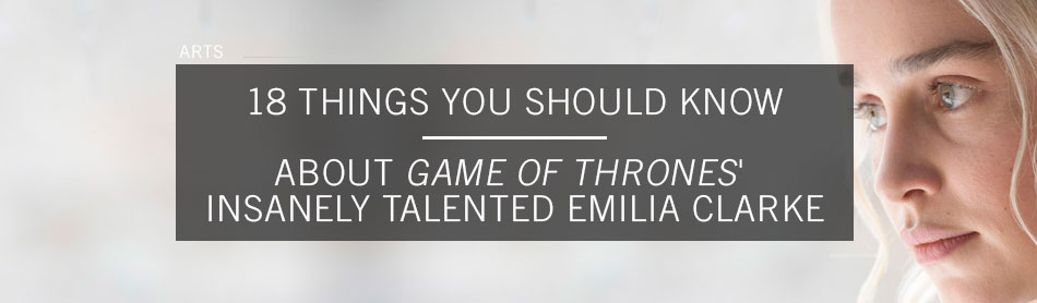 18 Things You Should Know About Game of Thrones' Insanely Talented Emilia Clarke