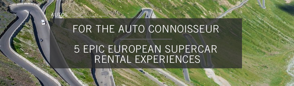 Don't Die Before Checking Out These 5 Epic European Supercar Rental Experiences