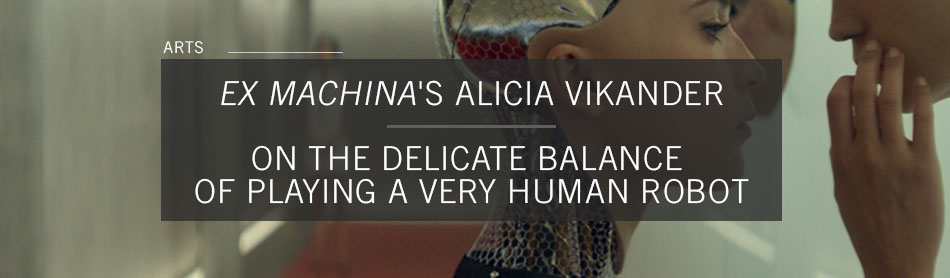 Ex Machina's Alicia Vikander On the Delicate Balance of Playing a Robot Who May Be More Human Than You Think