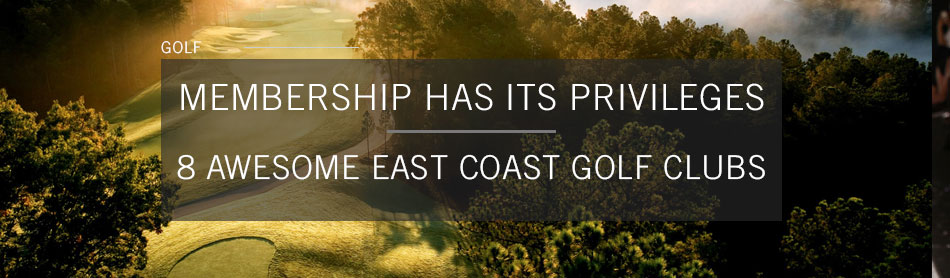 Membership Has Its Privileges at These 8 East Coast Golf Clubs