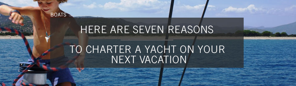 Need a Reason to Charter a Yacht for Your Next Vacation? We Have Seven