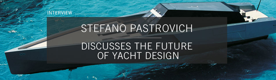 Stefano Pastrovich On the Future of Yacht Design and Why He Never Makes the Same Vessel Twice