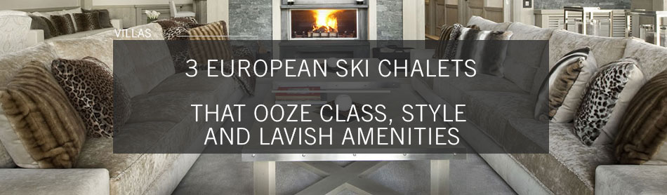 3 European Ski Chalets That Ooze Class, Style and Lavish Amenities
