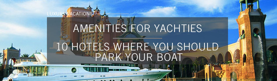 10 Hotels With Private Marinas & Yacht Docking Perks