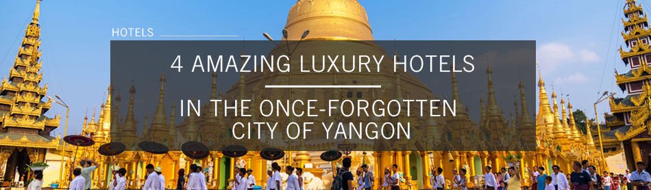 4 Amazing Luxury Hotels in the Once-Forgotten City of Yangon