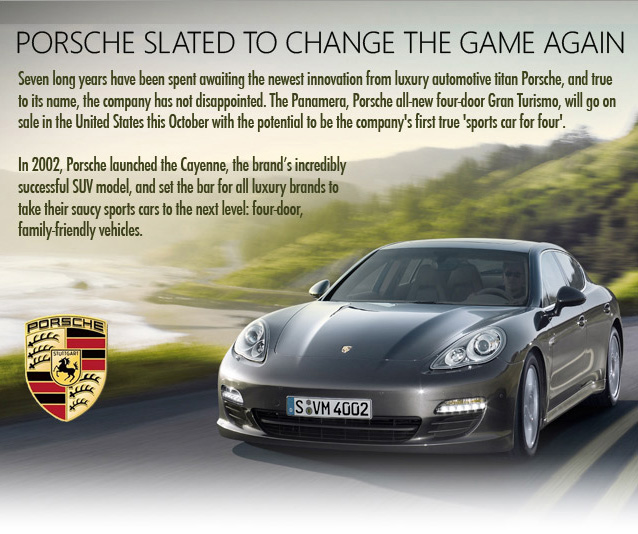 Porsche Stalet to change the game again. Seven long years have been spent awaiting the newest innovation from luxury automotive titan Porsche, and true to its name, the company has not disappointed. The Panamera, Porsche all-new-four-doors Gran Turismo, will go on sale in the United States this October with the potential to be the company's first true 'sports car for four'. In 2002, Porsche launched the Cayenne, the brand's incredibly successful SUV model, and set the bar for all luxury brands to take their saucy sports car to the next level: four-door, family