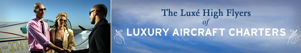 The Luxe High Flyers of Luxury Aircraft Charters